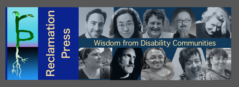 "Reclamation Logo of the letter ""r: growing sprouts on top of the letter ""p"" growing roots. The text: Reclamation Press. Wisdom from Disability Communities. Ten black and white close up photos of Reclamation Press authors, editors and contributors including (from top left): Gregg Beratan, Alice Wong, Elizabeth (Ibby) Grace, Phil Smith, Selene dePackh, Naomi Ortiz, Raymond Luczak, Vilissa Thompson, Amy Sequenzia and Corbett Joan OToole."