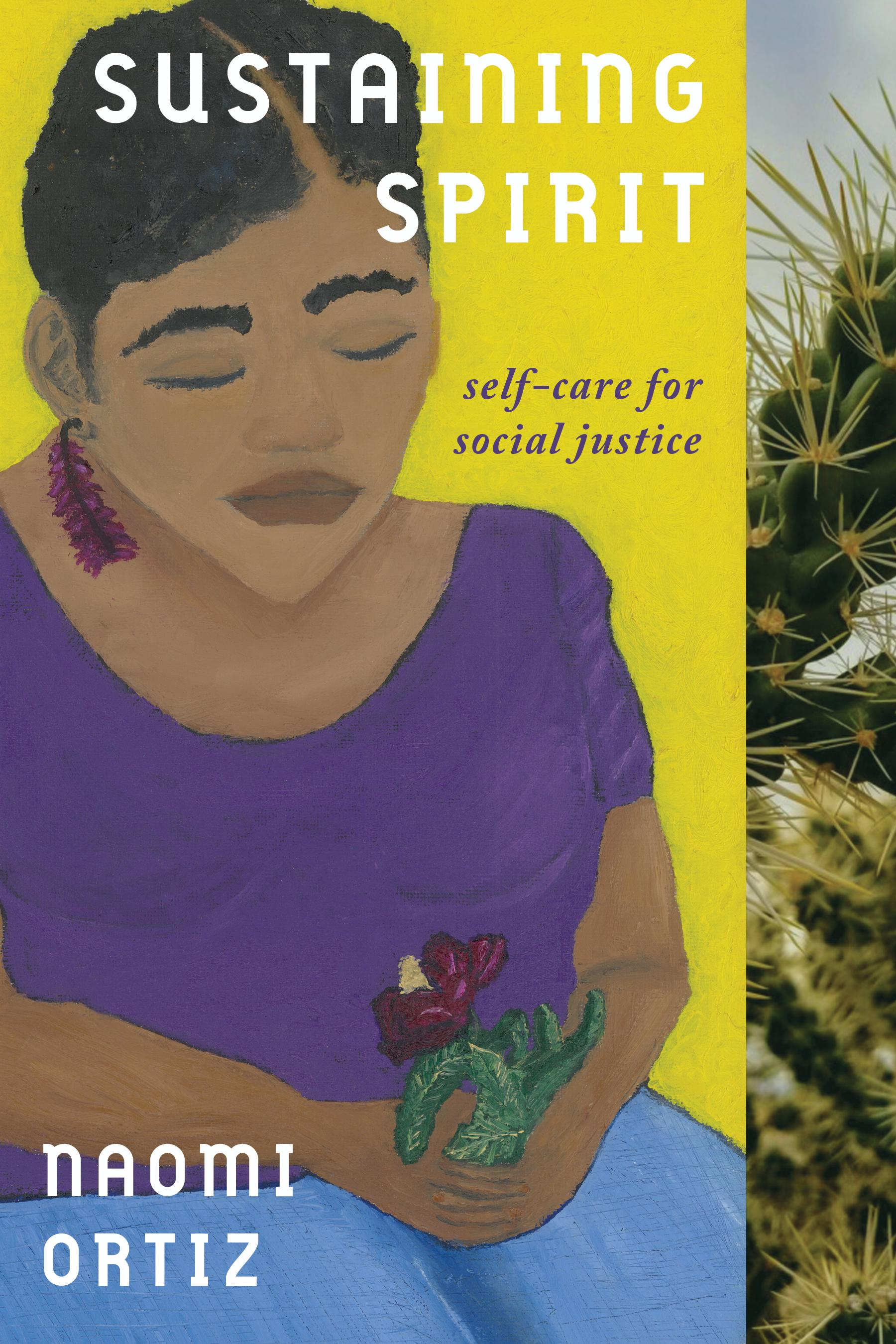 Painting by Naomi Ortiz of a brown skinned woman sitting holding a red cactus flower. Her eyes are closed. Next to the painting is a photograph of a spiky cactus. Over the painting is the text: Sustaining Spirit. Self-Care for Social Justice. Naomi Ortiz